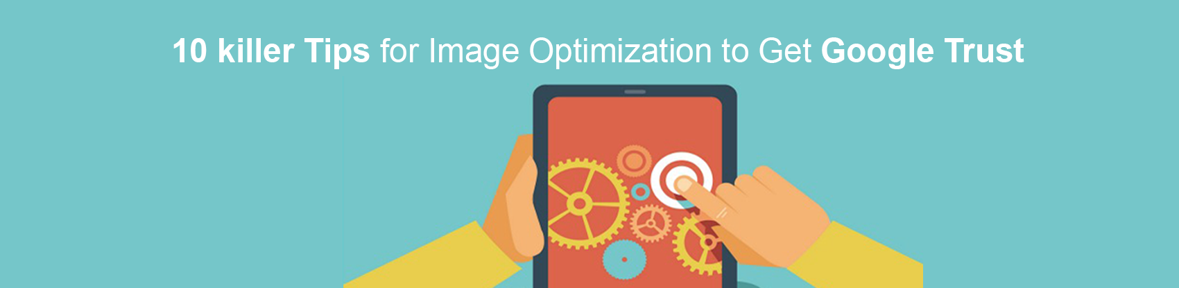 10 Killer Tips for Image Optimization to Get Google Trust