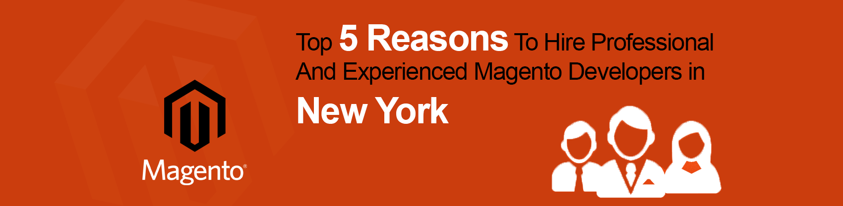 Top Five Reasons To Hire Professional And Experienced Magento Developers in New York